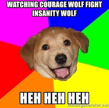 Meme Courage Wolf - watching courage wolf fight insanity wolf heh heh heh advice dog