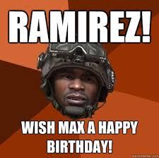 Ramirez Meme - ramirez wish max a happy birthday sgt foley quickmeme