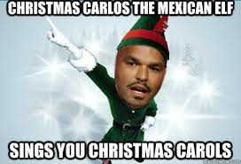 Elf Christmas Meme - christmas carlos the mexican elf sings you christmas carols