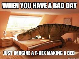 T Rex Bed Meme - when you have a bad day just imagine a t rex making a bed when you