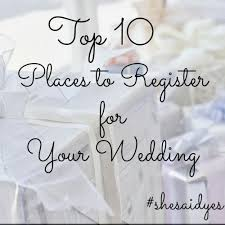 place to register for wedding she said yes top 10 places to register for your wedding