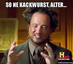 Ne Memes - so ne kackwurst alter ancient aliens crazy history channel