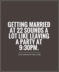 getting married quotes getting married at 22 sounds a lot like leaving a party at 9 30pm
