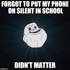 Forgot Phone Meme - forgot to put my phone on silent in school didn t matter