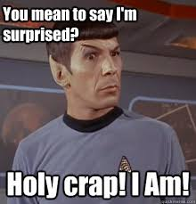 you mean to say i m surprised holy crap i am surprised spock
