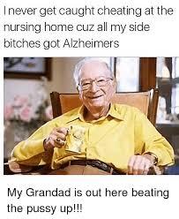 Nursing Home Meme - i never get caught cheating at the nursing home cuz all my side