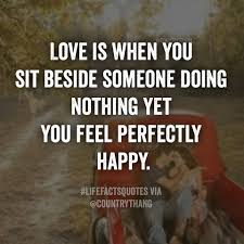Perfect Love Quote by Love Is When You Sit Beside Someone Doing Nothing Yet You Feel