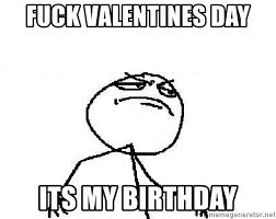 Fuck Valentines Day Meme - fuck valentines day its my birthday fuck yeah meme generator