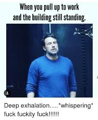 Fuck Work Meme - when you pull up to work and the building still standing deep