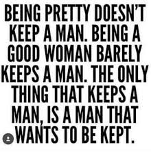 A Good Woman Meme - being pretty doesnt keep a man being a good woman barely keeps a man