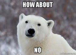 How About No Meme - how about no popular opinion polar bear make a meme