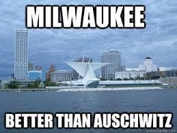 Milwaukee Meme - milwaukee better than auschwitz positive milwaukee quickmeme