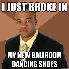 Ballroom Dancing Meme - i just broke in my new ballroom dancing shoes successful black