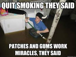 Anti Smoking Meme - fresh quit smoking they said patches and gums work miracles they