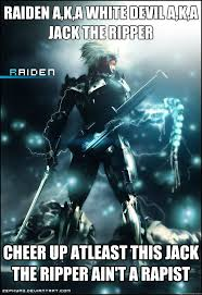 The Memes Jack - raiden a k a white devil a k a jack the ripper cheer up atleast this