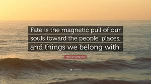 Fate Love Quotes by Tiffanie Debartolo Quote U201cfate Is The Magnetic Pull Of Our Souls