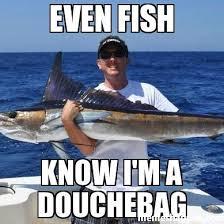 Douchebag Meme - even fish know i m a douchebag meme custom 20219 memeshappen