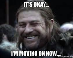 it s okay i m moving on now happy ned stark meme make a meme
