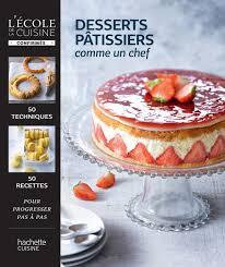 cuisine comme un chef livre de recettes desserts pâtissiers comme un chef l école de