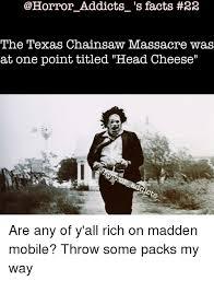 Texas Chainsaw Massacre Meme - addicts s facts 22 the texas chainsaw massacre was at one point