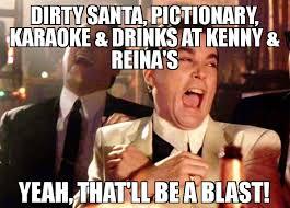 Dirty Santa Meme - dirty santa pictionary karaoke drinks at kenny reina s yeah