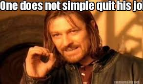 Quitting Meme - meme maker one does not simple quit his job without 2 weeks notice