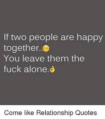 Together Alone Meme - if two people are happy together you leave them the fuck alone come