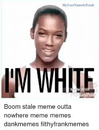 Im White Meme - my user namels trash im white boom stale meme outta nowhere meme