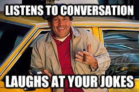 Taxi Driver Meme - listens to conversation laughs at your jokes eavesdropping cab