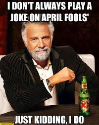 April Meme - i don t always play a joke on april fools just kidding i do meme