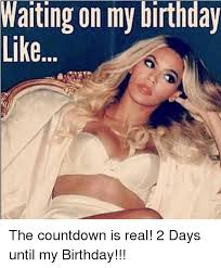 Birthday Countdown Meme - warting on my birthday the countdown is real 2 days until my