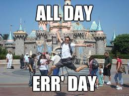 All Day Meme - all day err day im at fucking disneyland quickmeme