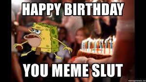 Slut Memes - happy birthday you meme slut primitive spongebob meme generator