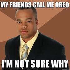 Oreo Memes - my friends call me oreo i m not sure why successful black man