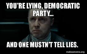 Internet Lies Meme - you re lying democratic party and one mustn t tell lies