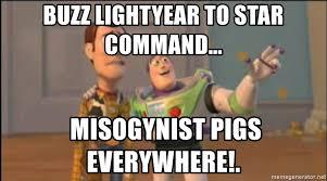 Buzz Lightyear Everywhere Meme - buzz lightyear to star command misogynist pigs everywhere x