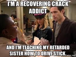 Crack Addict Meme - i m a recovering crack addict and i m teaching my retarded sister