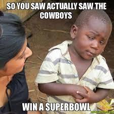 Cowboys Win Meme - so you saw actually saw the cowboys win a superbowl make a meme