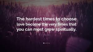 hardest plant to grow gary zukav quote u201cthe hardest times to choose love become the