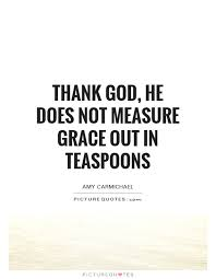 thank god he does not measure grace out in teaspoons picture quotes