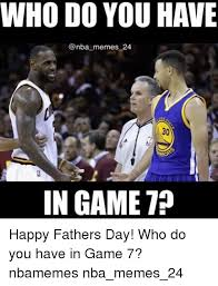 Game 7 Memes - who do you have memes 24 in game 7 happy fathers day who do you