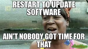 Meme Update - restart to update software ain t nobody got time for that meme
