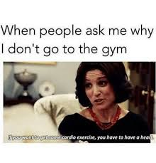 Exercising Memes - when people ask me why i don t go to the gym you want toget some