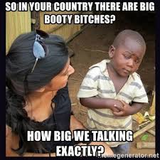 Big Booty Bitches Meme - so in your country there are big booty bitches how big we talking