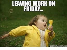 Friday Meme - 25 best memes about leaving work on friday meme leaving work