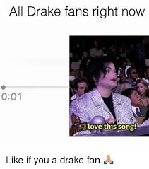 Drake Be Like Meme - all drake fans right now 001 i love this song like if you a drake