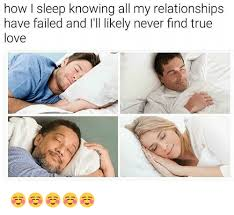 How I Sleep Meme - how i sleep knowing all my relationships have failed and i il