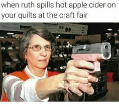 Memes Quilts - when ruth spills hot apple cider on your quilts at the craft fair
