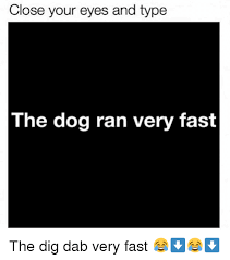 Meme Font Type - close your eyes and type the dog ran very fast the dig dab very fast