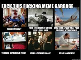 Funny Fucking Memes - fuck this fucking meme garbage this meme is gay who ever thought of